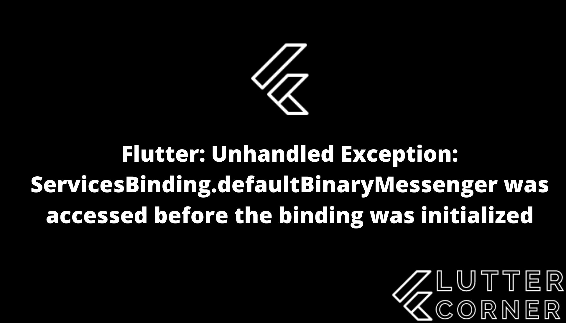 Flutter: Unhandled Exception: ServicesBinding.defaultBinaryMessenger was accessed before the binding was initialized