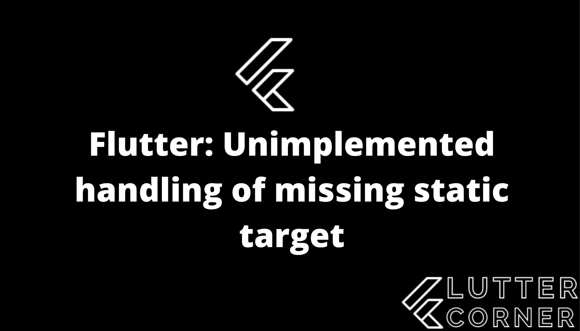 Unimplemented handling of missing static target, unimplemented handling of missing static, handling of missing static target, unimplemented handling of missing, unimplemented handling of missing static in flutter