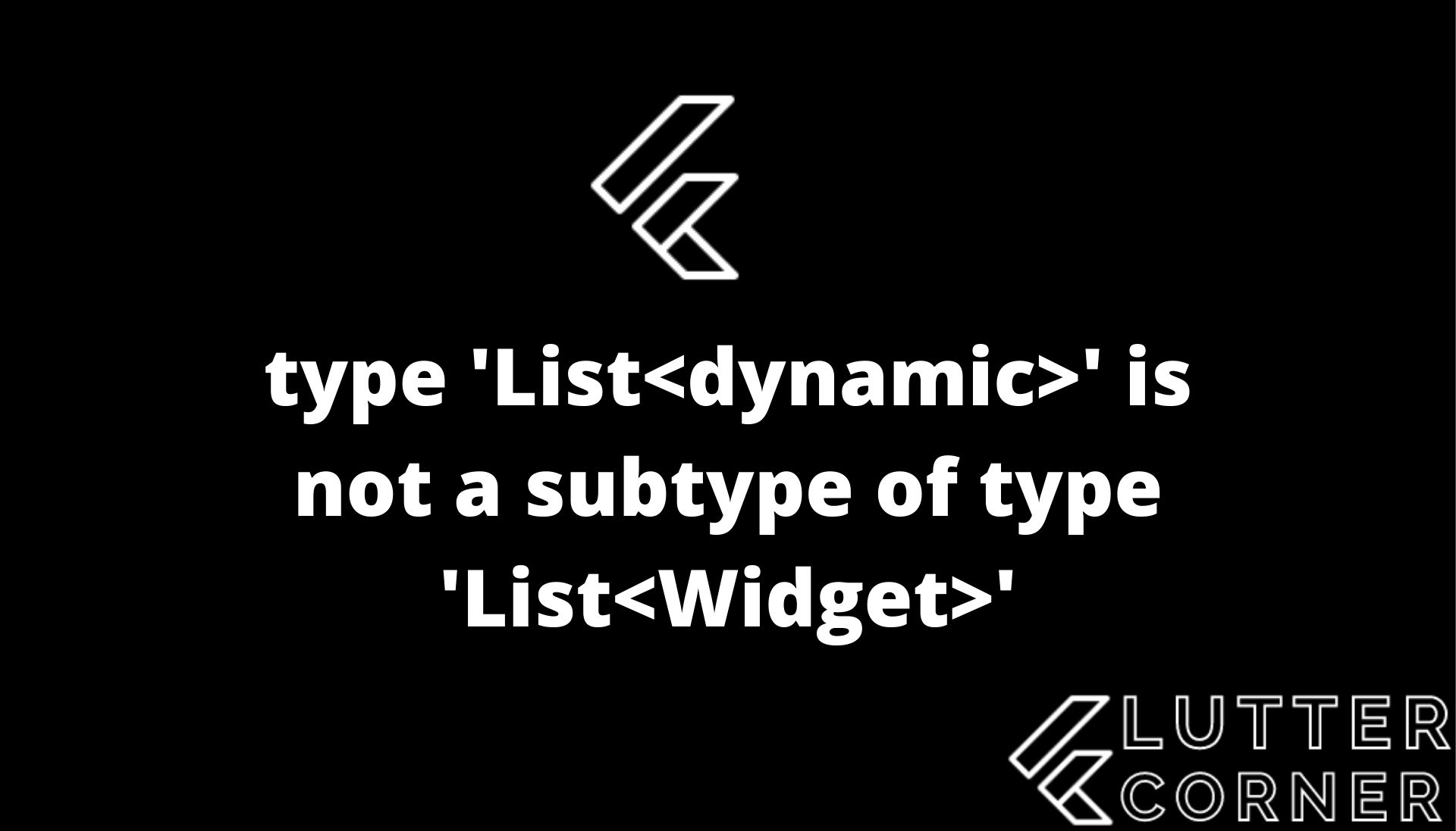 type 'List' is not a subtype of type 'List', type list dynamic is not subtype of list widget, type argument to the method, cast dynamic list to list, inference fails in an unexpected