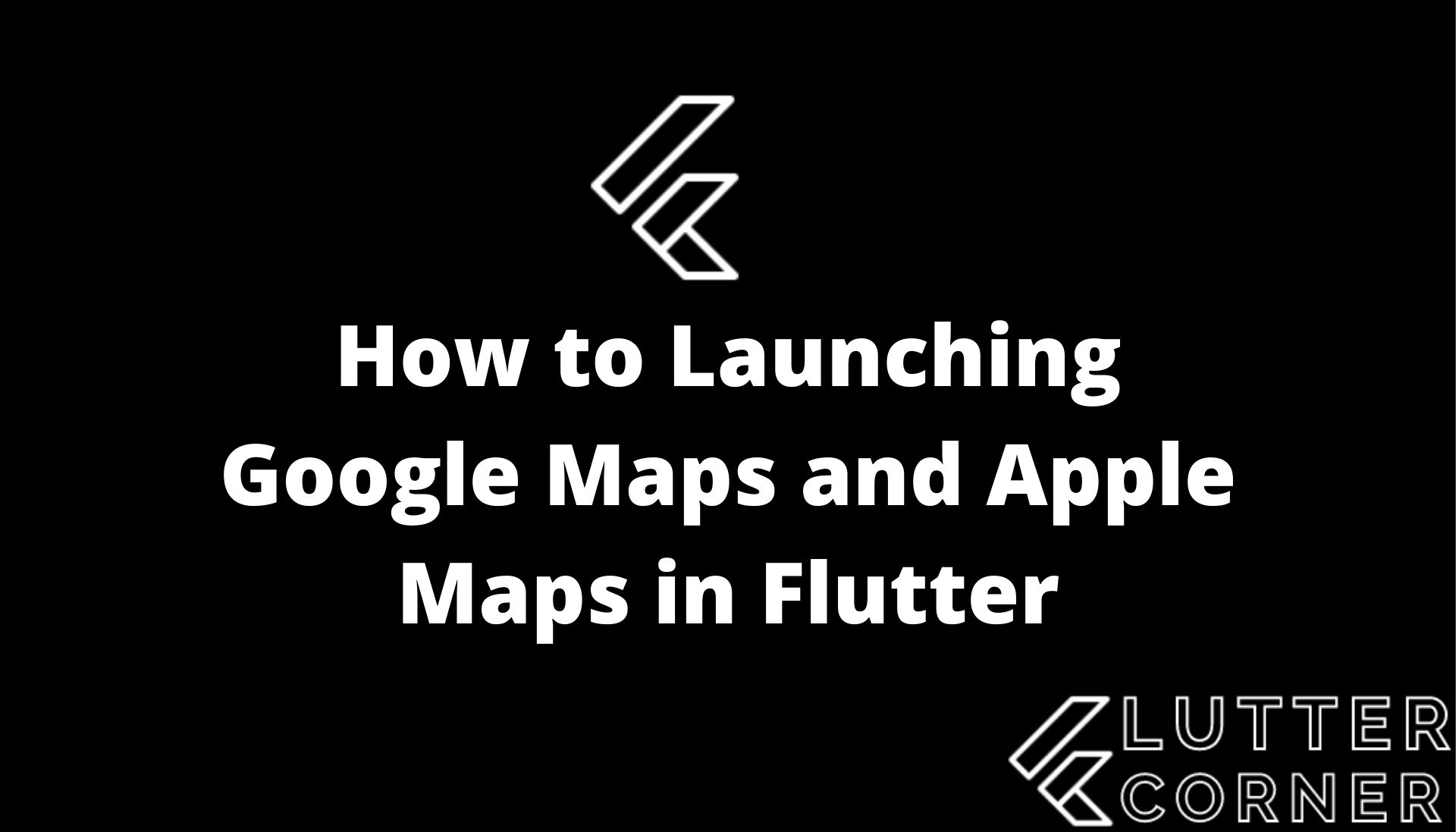 launching google maps and apple, Launching Google Maps and Apple Maps in Flutter, How to Launching Google Maps and Apple Maps in Flutter, apple maps in flutter