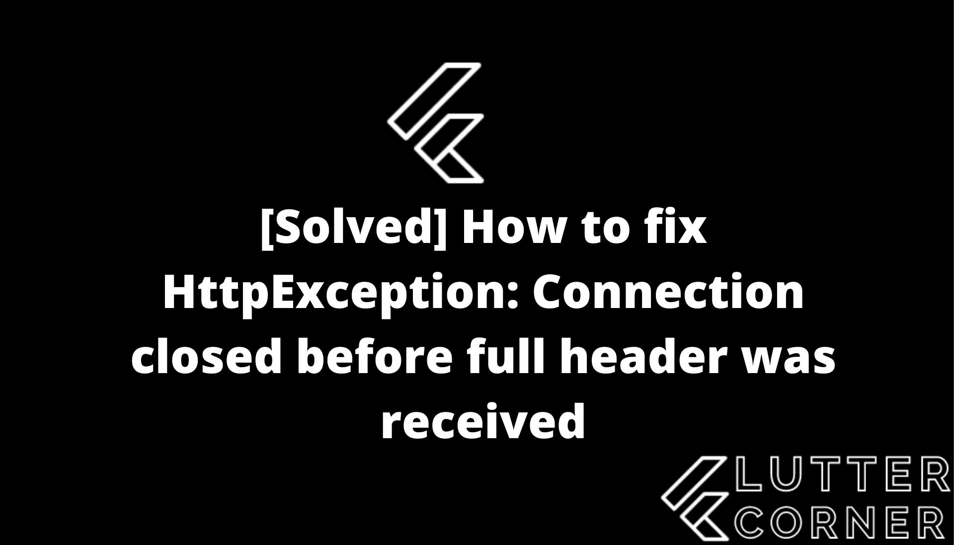HttpException: Connection closed before full header was received,httpexception connection closed flutter, fix httpexception connection closed flutter, How to fix HttpException: Connection closed before full header was received