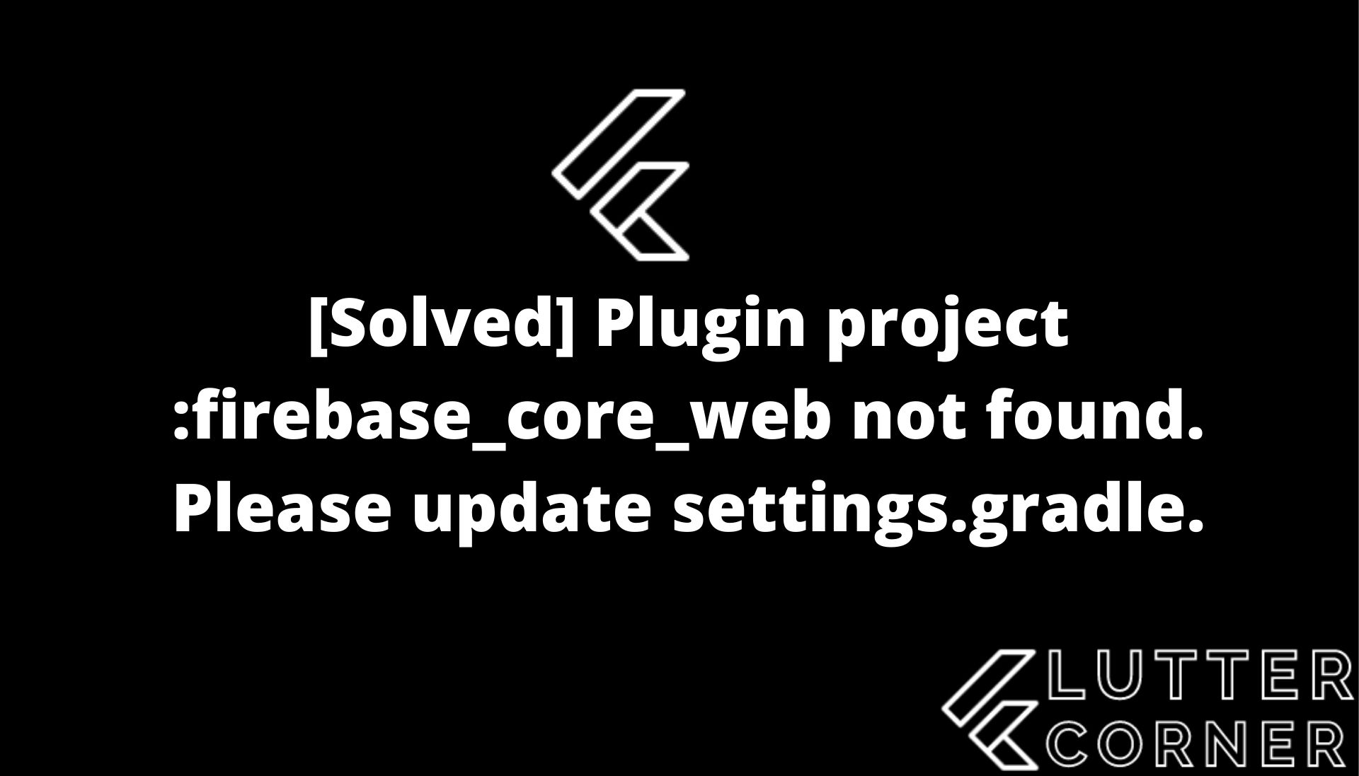 Plugin project :firebase_core_web not found. Please update settings.gradle, plugin project firebase_core_web not found, firebase_core_web not found, Please update settings.gradle