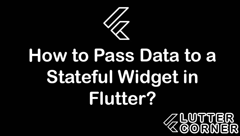 How to Pass Data to a Stateful Widget in Flutter?, Pass Data to a Stateful Widget in Flutter, Pass Data to a Stateful Widget
