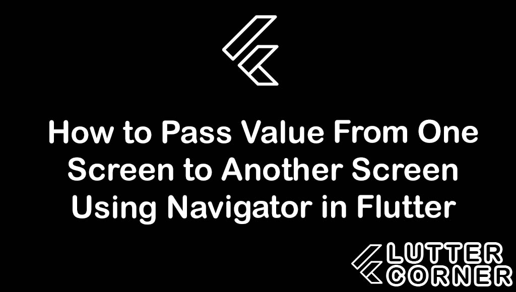 How to Pass Value From One Screen to Another Using Navigator In Flutter, Pass Value From One Screen to Another Using Navigator In Flutter, Pass Value From One Screen to Another Screen In Flutter, Pass data From One Screen to Another Using Navigator In Flutter