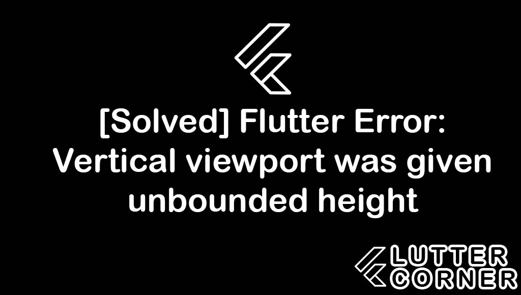 Flutter Error: Vertical viewport was given unbounded height, Vertical viewport was given unbounded height, flutter error vertical viewport, given unbounded height flutter, flutter error vertical viewport