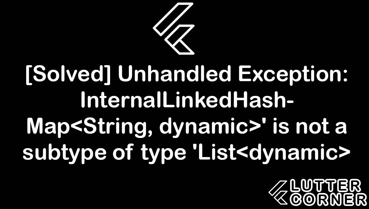 Unhandled Exception: InternalLinkedHashMap' is not a subtype of type 'List, internallinkedhashmap String dynamic is not subtype of type list dynamic, unhandled exception internallinkedhashmap, InternalLinkedHashMap is not subtype of type list