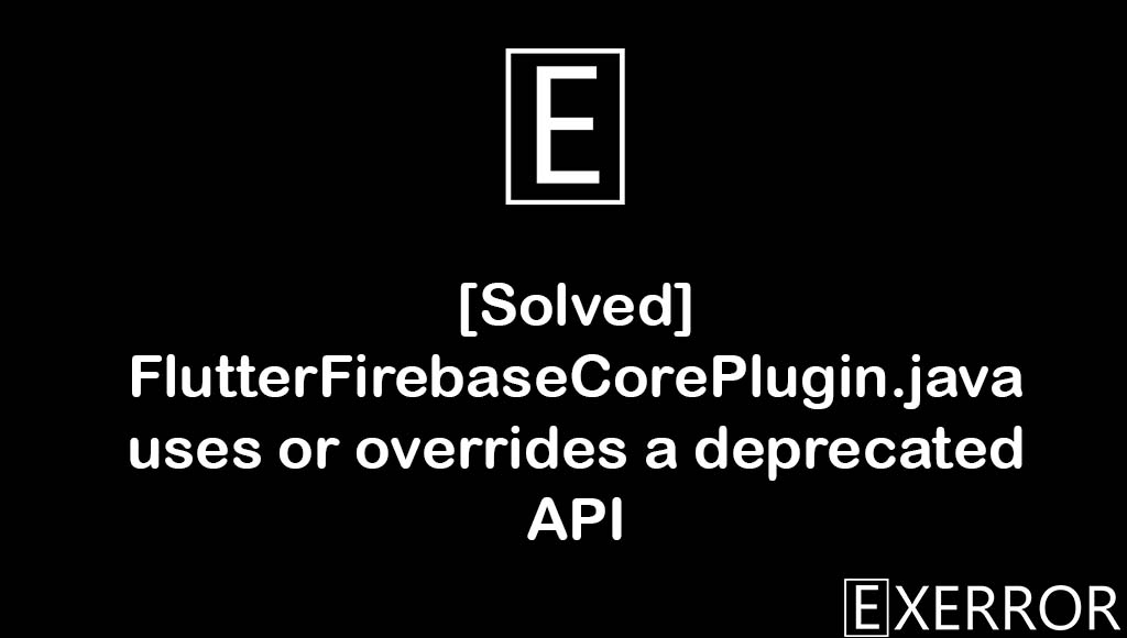 FlutterFirebaseCorePlugin.java uses or overrides a deprecated API in flutter, FlutterFirebaseCorePlugin.java uses or overrides a deprecated API,