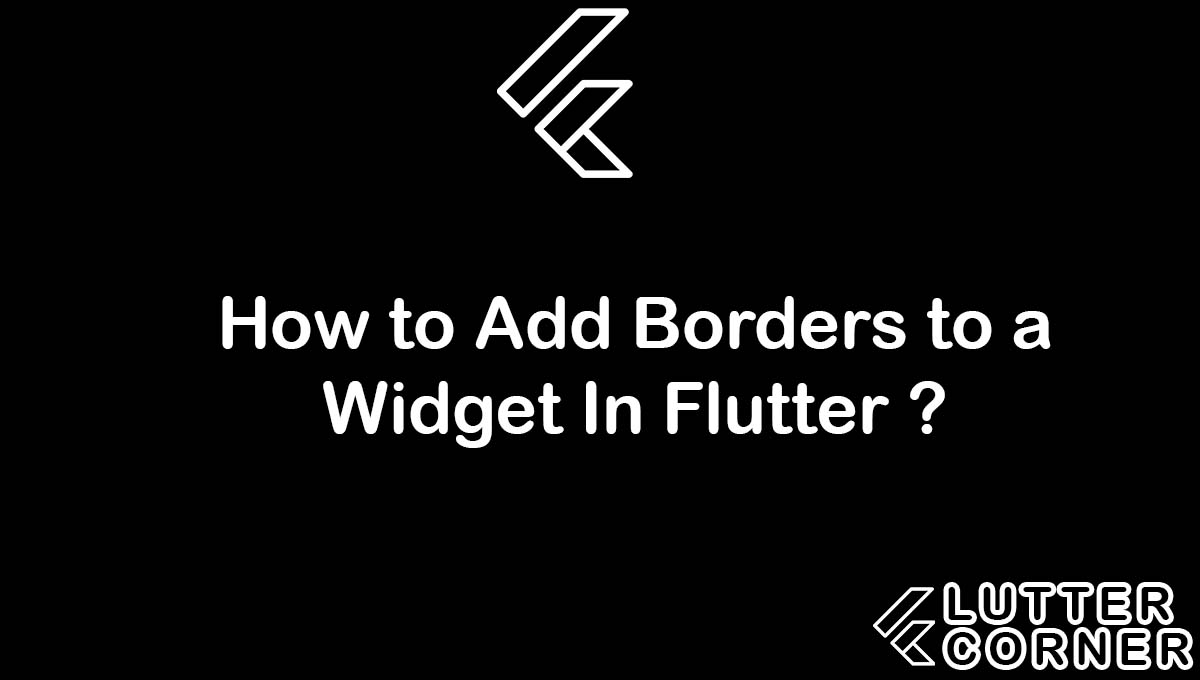 How to Add Borders to a Widget In Flutter ?, Borders to a Widget In Flutter, Border to Image in Flutter, Border to Container in Flutter, Border to TextField in Flutter