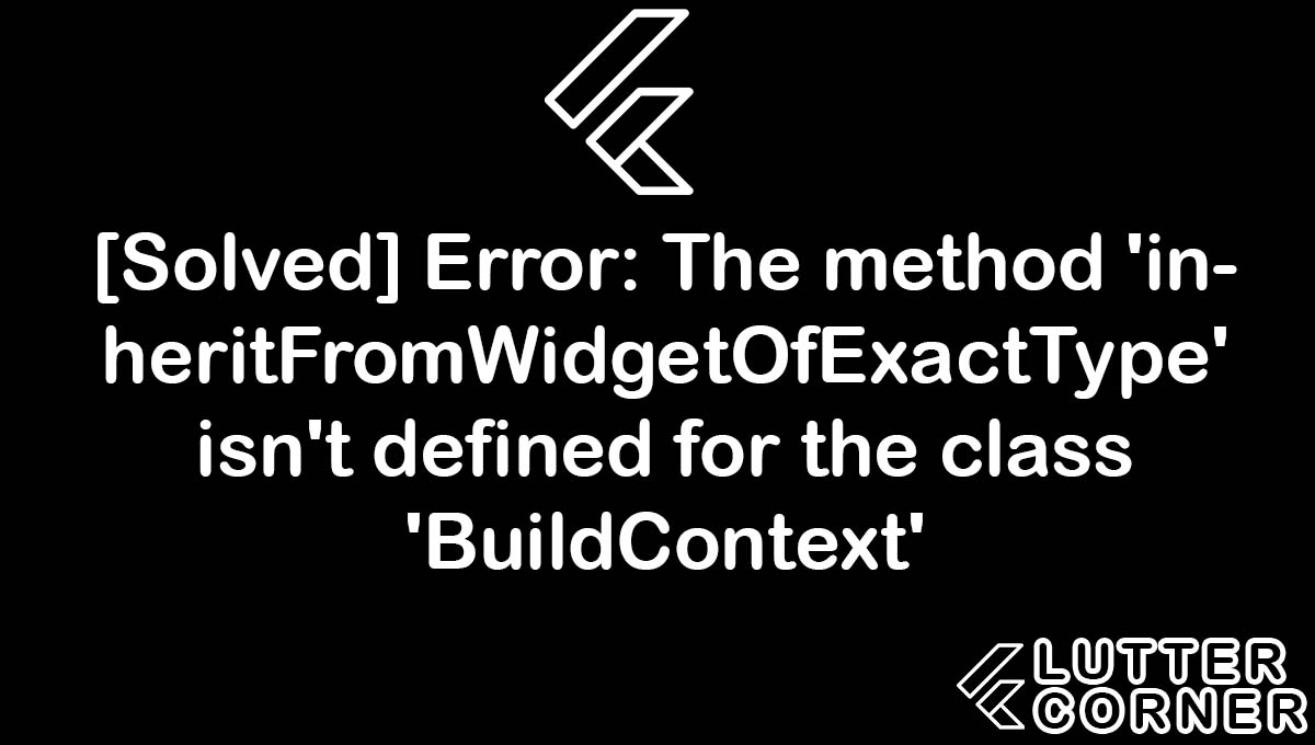 Error: The method 'inheritFromWidgetOfExactType' isn't defined for the class 'BuildContext', error the method inheritfromwidgetofexacttype isnt defined for the class, The method 'inheritFromWidgetOfExactType' isn't defined for the class 'BuildContext', The method 'inheritFromWidgetOfExactType' isn't defined