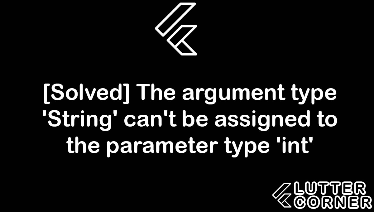 The argument type 'String' can't be assigned to the parameter type 'int', The argument type 'String' can't be assigned to the parameter type 'int' in the flutter, type 'String' can't be assigned to the parameter type 'int', type 'String' can't be assigned to the parameter type 'int' flutter, type string can't be assigned to the parameter type int