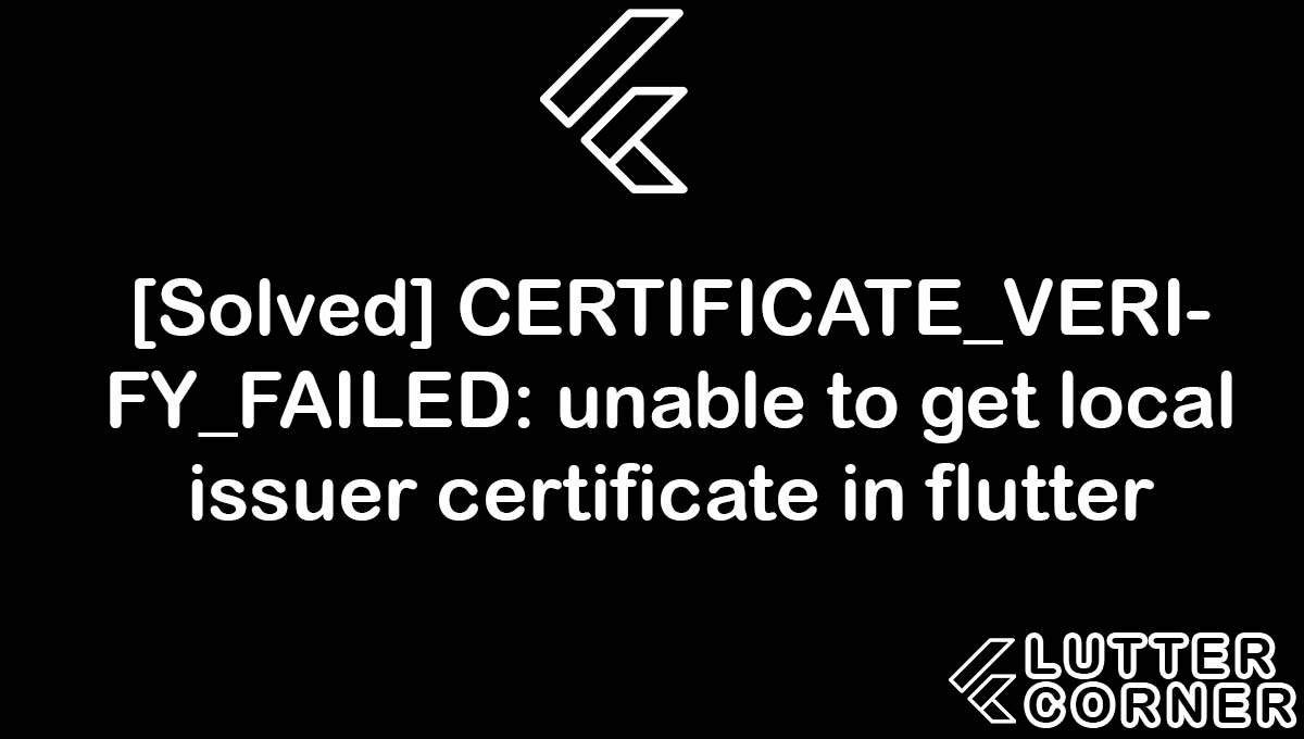 CERTIFICATE_VERIFY_FAILED: unable to get local issuer certificate, CERTIFICATE_VERIFY_FAILED, CERTIFICATE_VERIFY_FAILED: unable to get local issuer, unable to get local issuer certificate, issuer certificate error