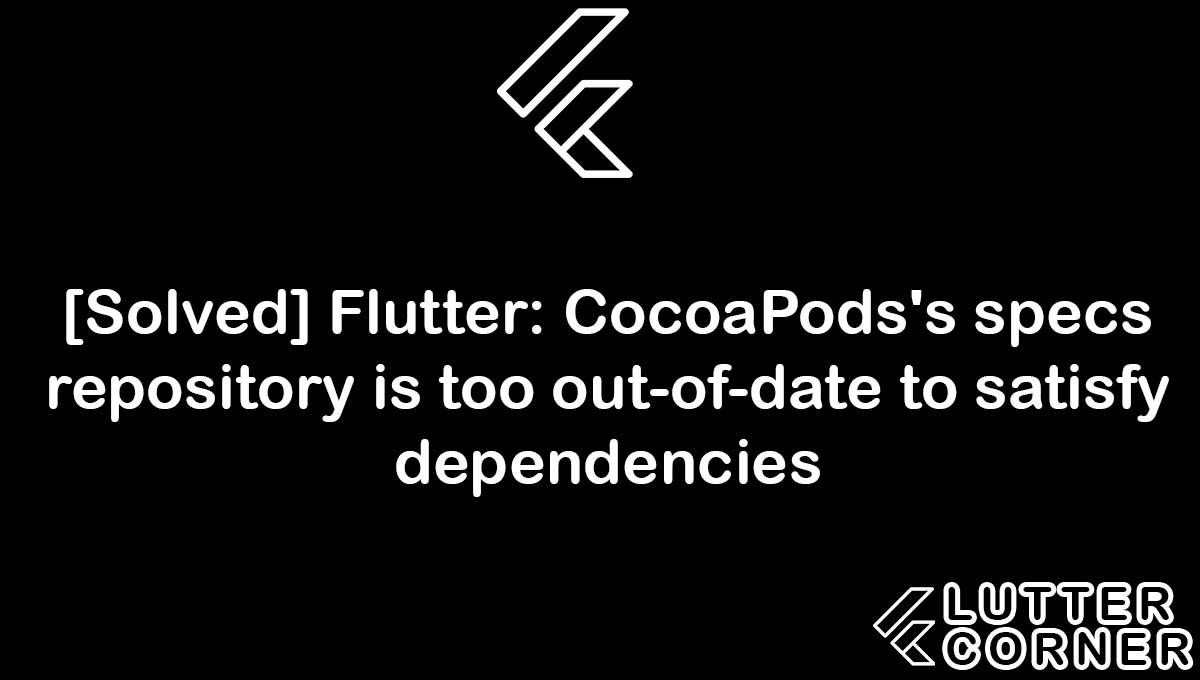 Flutter: CocoaPods's specs repository is too out-of-date to satisfy dependencies, CocoaPods's specs repository is too out-of-date to satisfy dependencies, specs repository is too out-of-date to satisfy dependencies, flutter cocoapods's specs repository, too out-of-date to satisfy dependencies