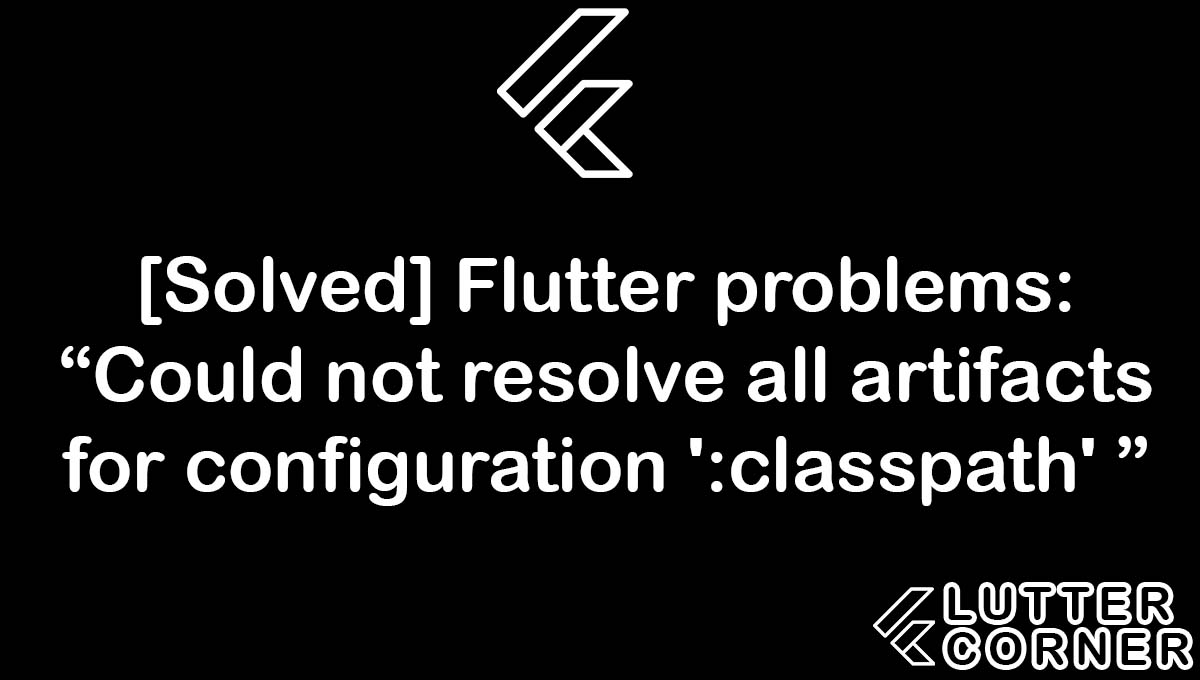"""Flutter problems: """"Could not resolve all artifacts for configuration ':classpath' """", Could not resolve all artifacts for configuration, resolve all artifacts for configuration, Flutter problems: """"Could not resolve all artifacts, artifacts for configuration classpath"""