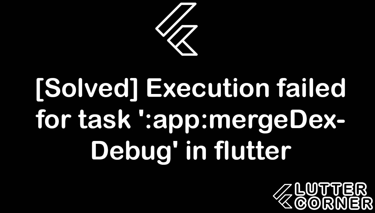 Execution failed for task ':app:mergeDexDebug' in flutter, execution failed for task app:mergedexdebug, failed for task app:mergedexdebug, failed for task app:mergedexdebug error, execution failed for task