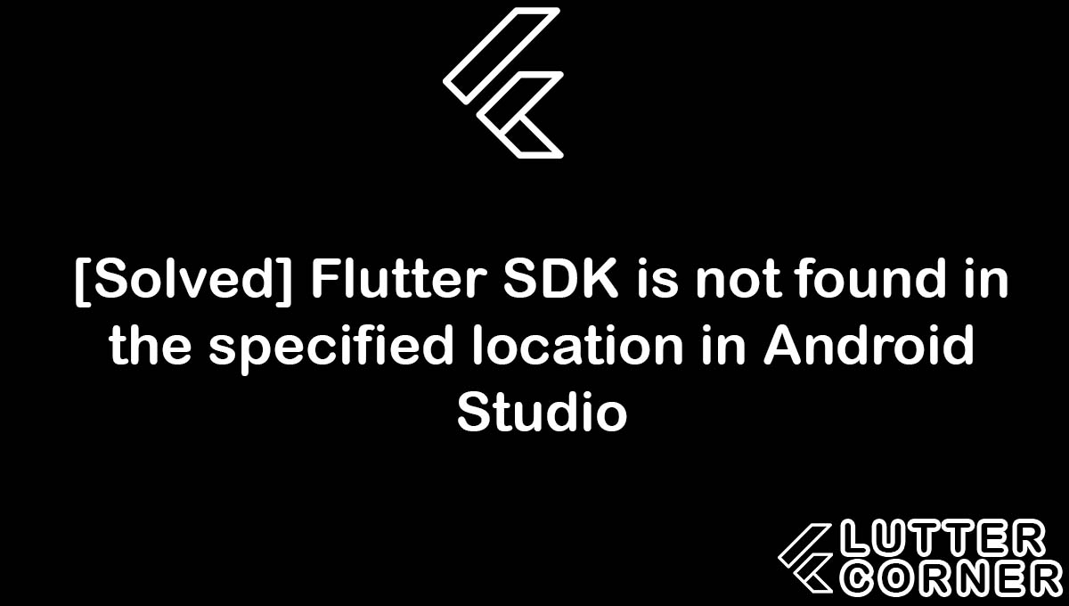 Flutter SDK is not found in the specified location in Android Studio, SDK is not found in the specified location, SDK is not found, Flutter SDK is not found in the specified location, Flutter SDK is not found