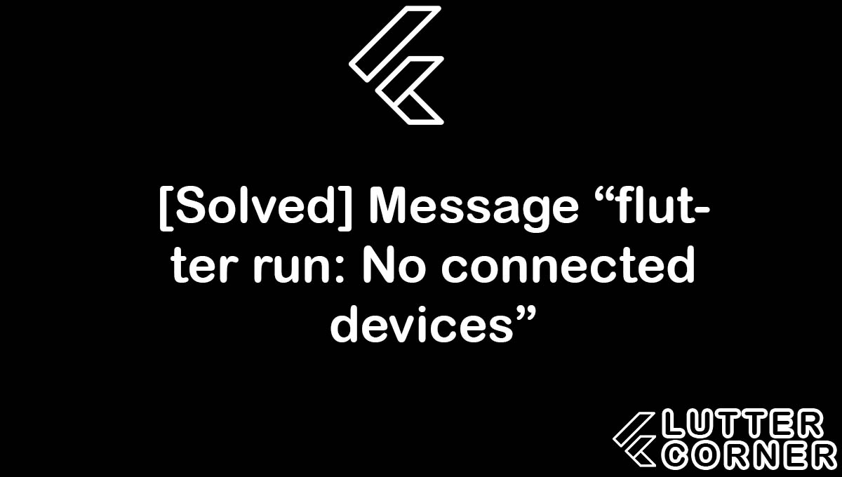 flutter run: No connected devices, message flutter run no connected, flutter run no connected devices, run no connected devices, flutter run no connected