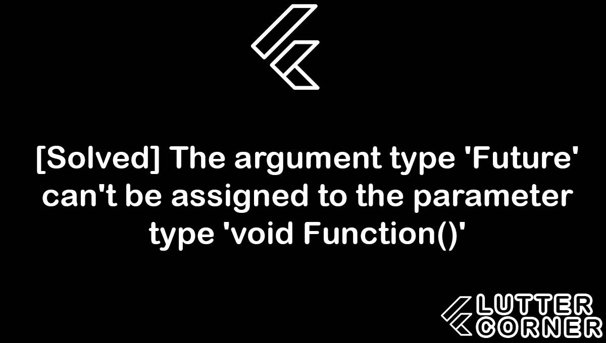 The argument type 'Future' can't be assigned to the parameter type 'void Function()', 'Future' can't be assigned to the parameter type 'void Function()', argument type future cant be assigned to the parameter type void function, parameter type void function, type void function