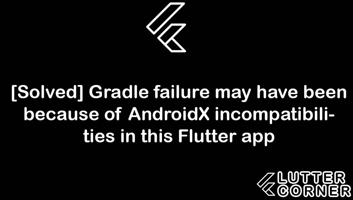 Gradle failure may have been because of AndroidX incompatibilities in this Flutter app, AndroidX incompatibilities in this Flutter app, Gradle failure may have been because of AndroidX, incompatibilities in this flutter app, failure may have been because of AndroidX incompatibilities