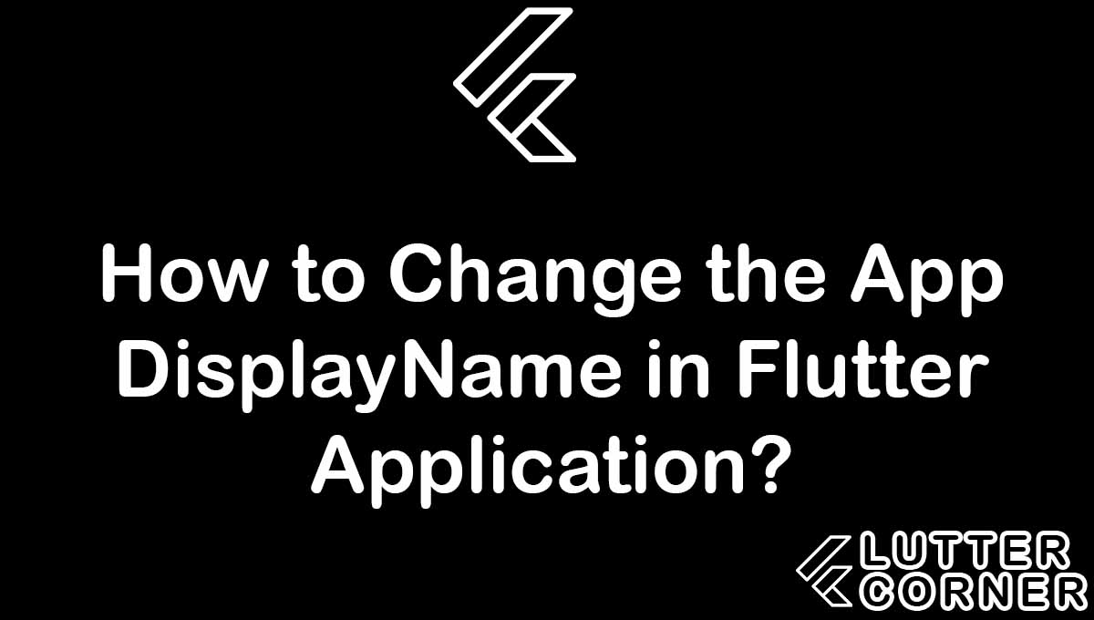 How to Change the App DisplayName in Flutter Application?, Change the App DisplayName in Flutter Application, Change the App DisplayName in Flutter, How to Change the App DisplayName in Flutter Application Using Plugin, How to Change the App DisplayName in Flutter Application manually
