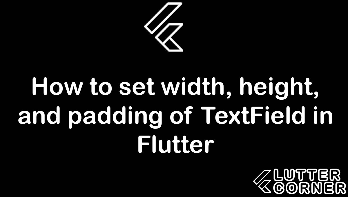 height and padding of textfield, How to set width of TextField in Flutter, How to set height of TextField in Flutter, How to set padding of TextField in Flutter, How to set width, height, and padding of TextField in Flutter ?