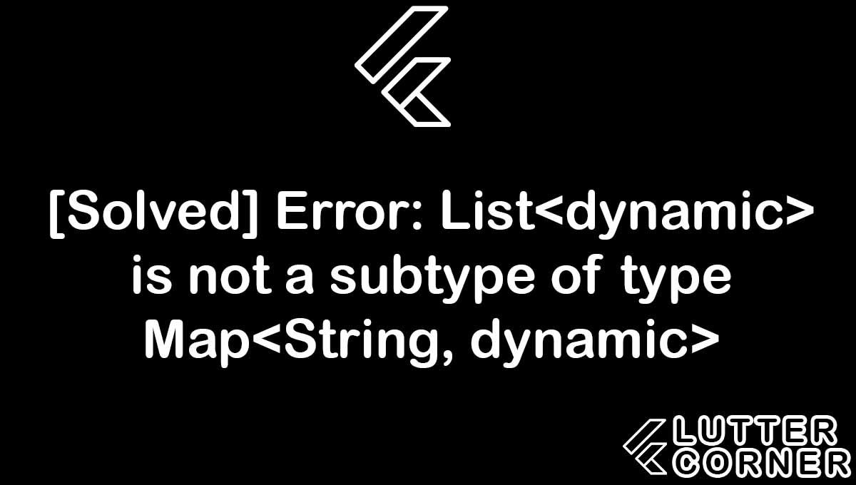 [Solved] Error: List is not a subtype of type Map