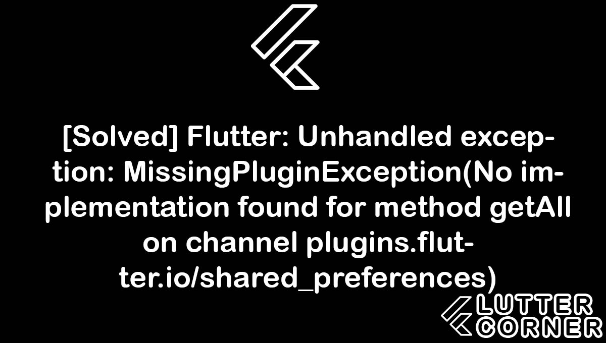 Flutter: Unhandled exception: MissingPluginException(No implementation found for method getAll on channel plugins.flutter.io/shared_preferences), No implementation found for method getAll on channel plugins.flutter.io/shared_preferences, Unhandled exception: MissingPluginException, unhandled exception missingpluginexception(no implementation found, method getall on channel plugins.flutter.io/shared_preferences