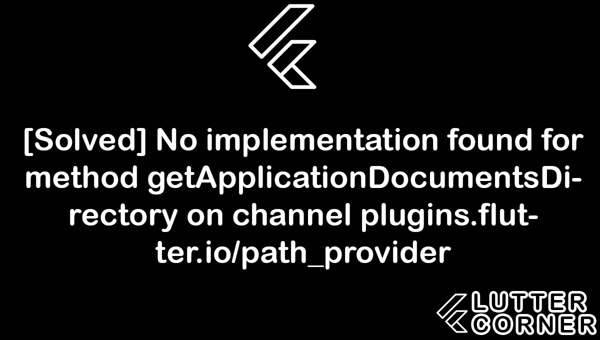 No implementation found for method getApplicationDocumentsDirectory on channel plugins.flutter.io/path_provider, implementation found for method getapplicationdocumentsdirectory, method getapplicationdocumentsdirectory on channel plugins.flutter.io/path_provider, getapplicationdocumentsdirectory on channel plugins.flutter.io/path_provider error, found for method getapplicationdocumentsdirectory
