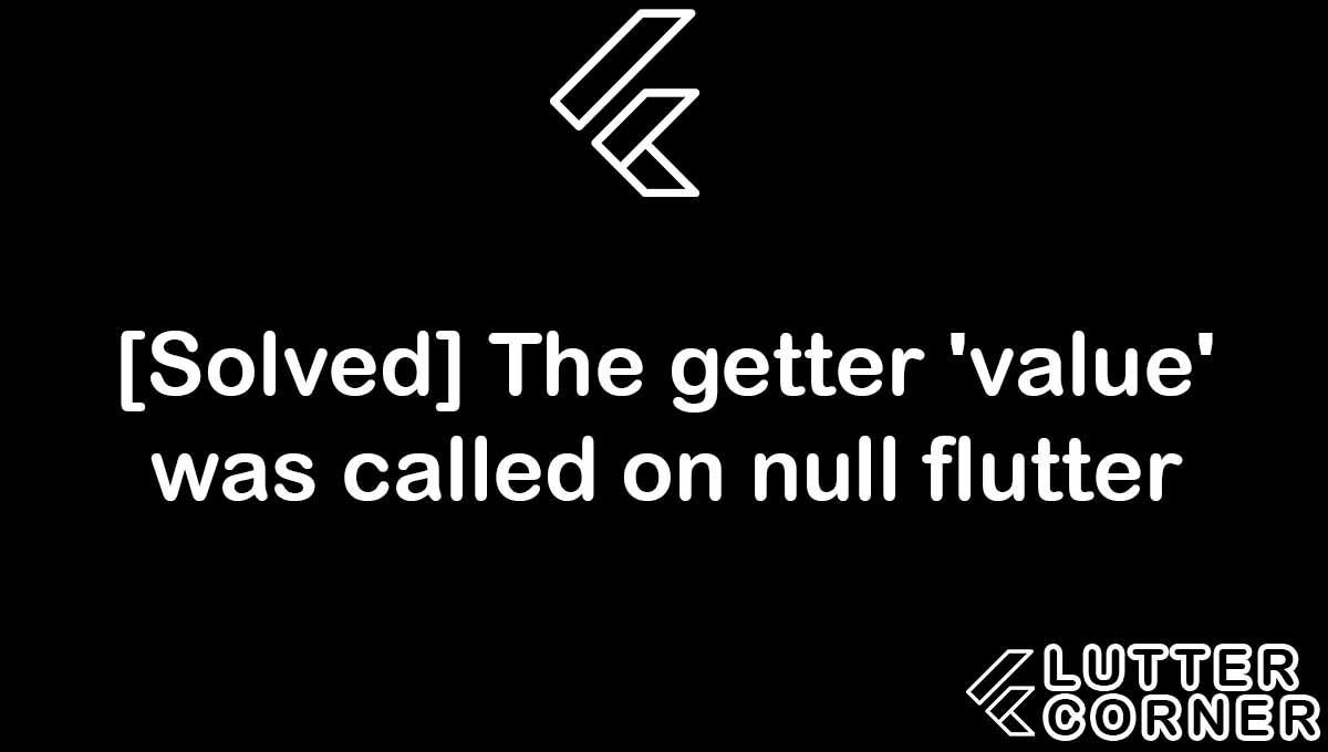 The getter 'value' was called on null flutter, The getter 'value' was called on null, getter 'value' was called on null, getter value, the getter value was called