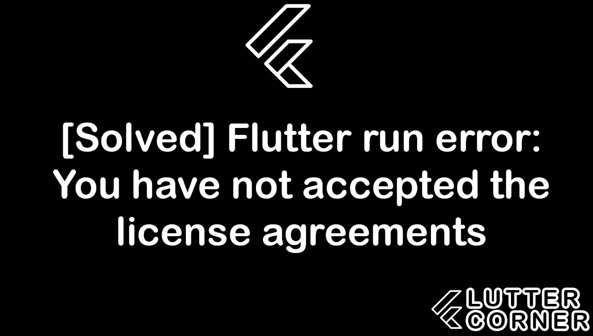 Flutter run error: You have not accepted the license agreements, You have not accepted the license agreements, accepted the license agreements error, Flutter run error: You have not accepted the license, accepted the license agreements