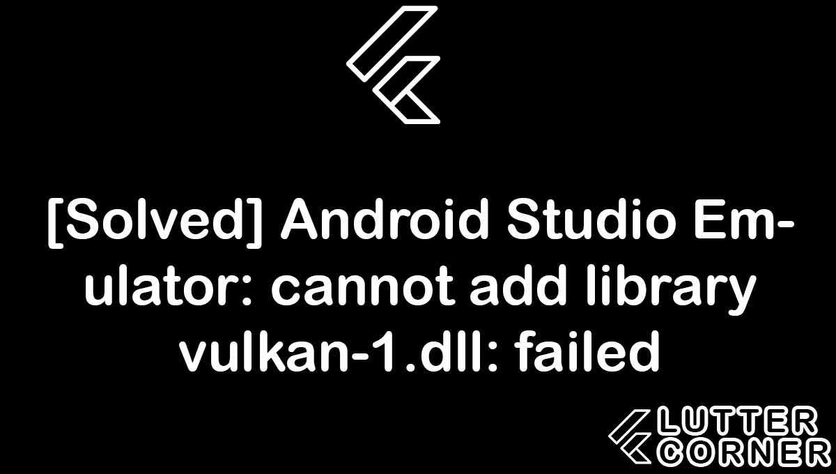 Android Studio Emulator: cannot add library vulkan-1.dll: failed, library vulkan-1.dll failed, cannot add library vulkan-1.dll: failed, Android Studio Emulator: cannot add library vulkan-1.dll, Android Studio Emulator: cannot add library