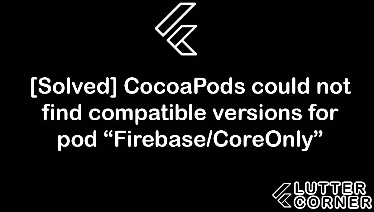 """CocoaPods could not find compatible versions for pod """"Firebase/CoreOnly"""", compatible versions for pod firebase/coreonly, CocoaPods could not find compatible versions, find compatible versions for pod, not find compatible versions for pod """"Firebase/CoreOnly"""""""
