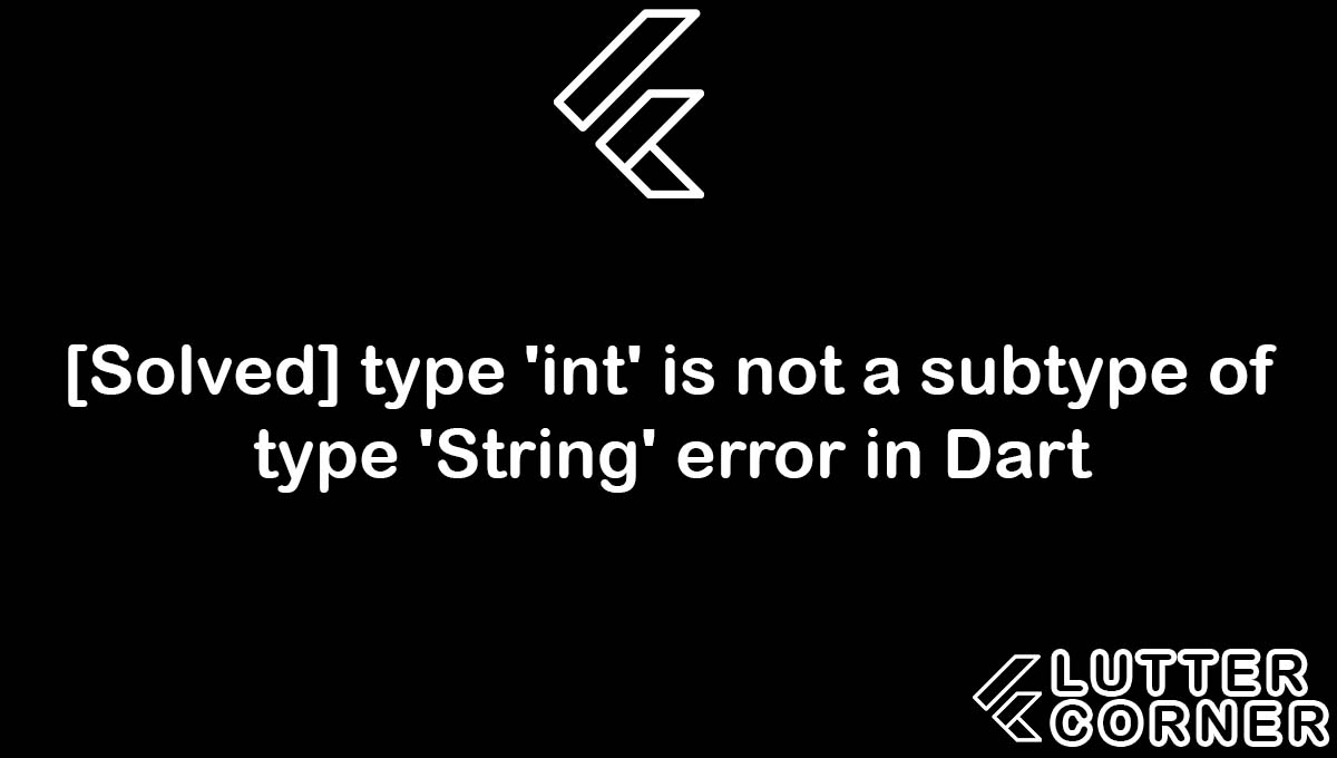 type 'int' is not a subtype of type 'String' error in Dart, subtype of type string, subtype of int is not subtype of string type string error, type 'int' is not a subtype of, subtype of type 'String' error