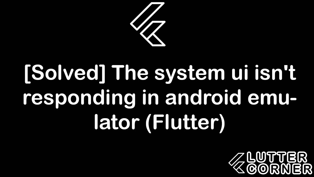 The system ui isn't responding in android emulator (Flutter), The system ui isn't responding in android emulator, system ui isn't responding in android emulator, responding in android emulator, responding in android emulator flutter