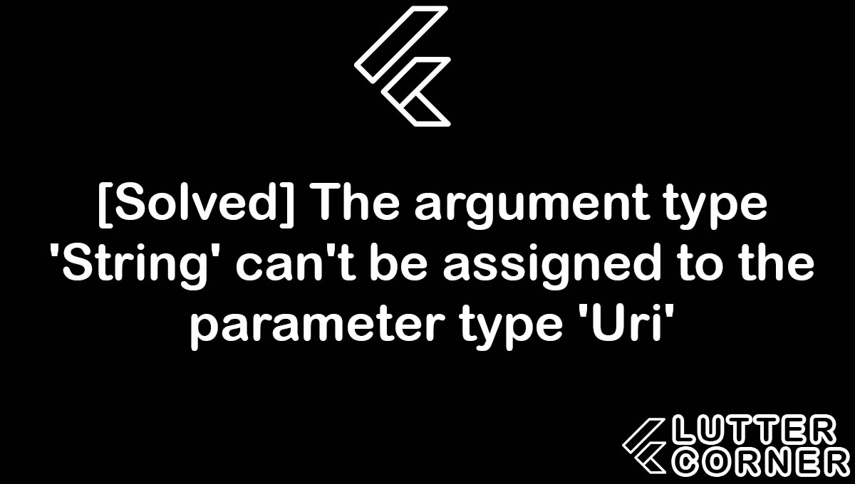 The argument type 'String' can't be assigned to the parameter type 'Uri', the argument type string cant be assigned to the parameter type uri, parameter type uri, assigned to the parameter type uri, 'String' can't be assigned to the parameter type 'Uri'