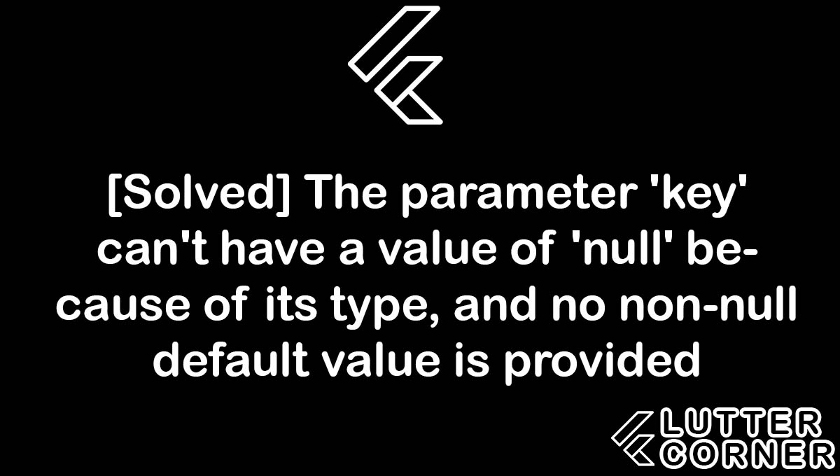 The parameter 'key' can't have a value of 'null' because of its type, and no non-null default value is provided, The parameter 'key' can't have a value of 'null' because of its type, and no non-null default value is provided, The parameter 'key' can't have a value of 'null' because of its type and no non-null, type and no non-null default