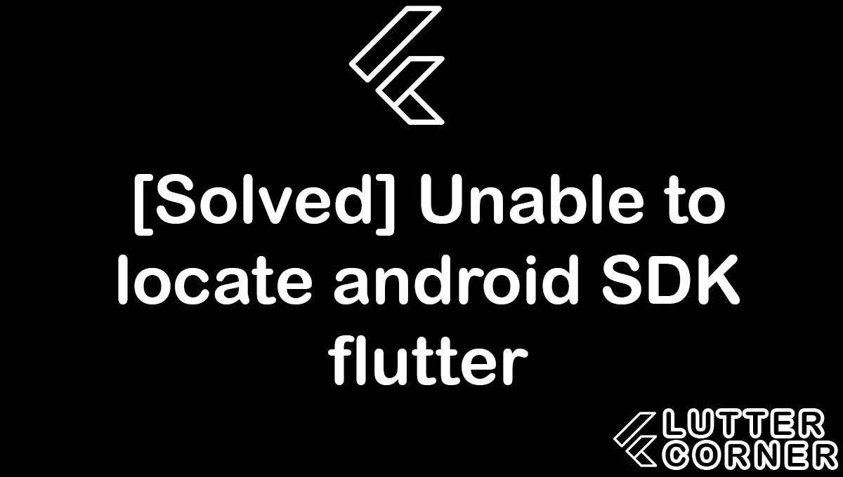Unable to locate android SDK flutter, unable to locate android sdk, locate android sdk flutter, locate android sdk, android sdk flutter