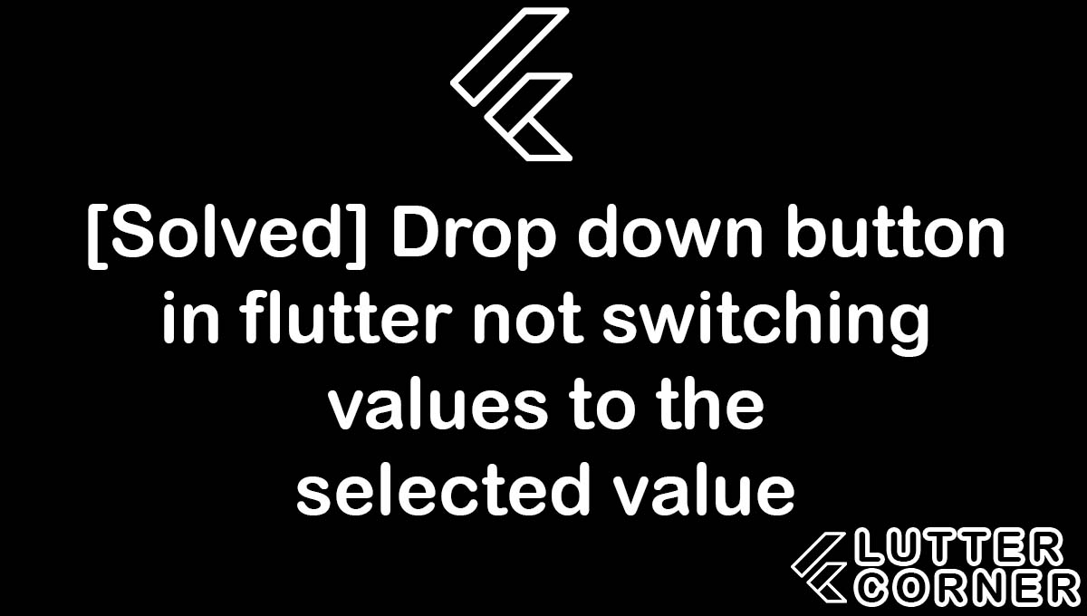 Drop down button in flutter not switching values to the selected value, Drop down button in flutter not switching values, button in flutter not switching values to the selected value, drop down button in flutter, switching values to the selected