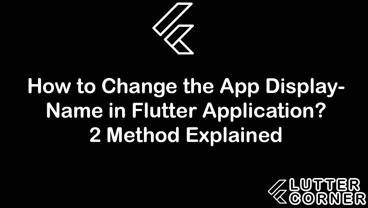 How to Change the App DisplayName in Flutter Application?, Change the App DisplayName in Flutter Application, change app displayname in flutter, displayname in flutter application, app displayname in flutter