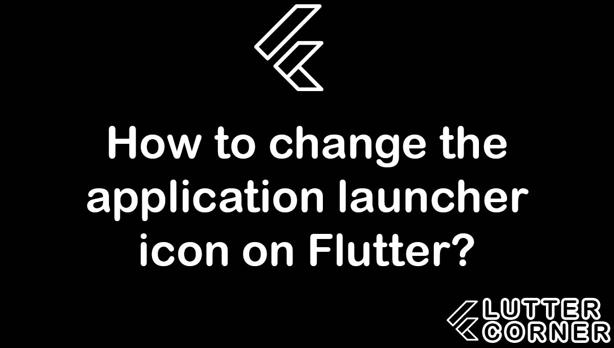 How to change the application launcher icon on Flutter, change the application launcher icon on Flutter, change the application launcher icon, application launcher icon on flutter, change the application launcher