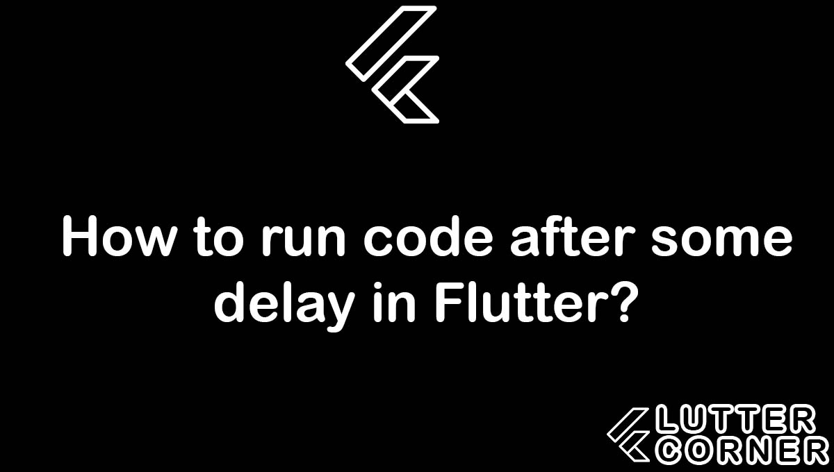 How to run code after some delay in Flutter, run code after some delay, code after some delay in flutter, How to run code after some delay, run code after some delay flutter