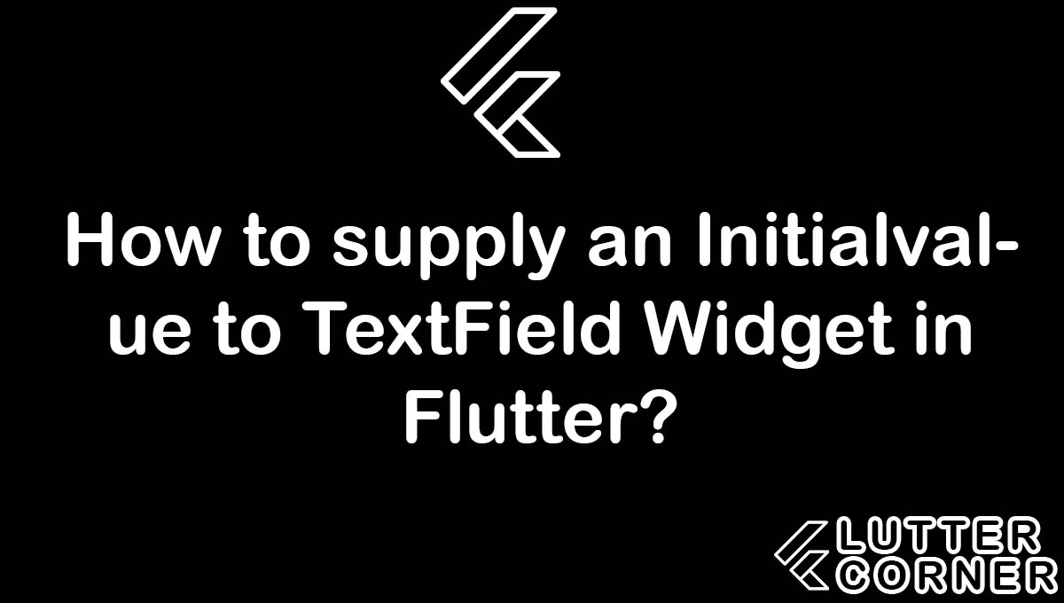 How to supply an Initialvalue to TextField Widget in Flutter?, supply an initialvalue to textfield, Initialvalue to TextField Widget in Flutter, initial value to a textfield, Initialvalue to TextField Flutter
