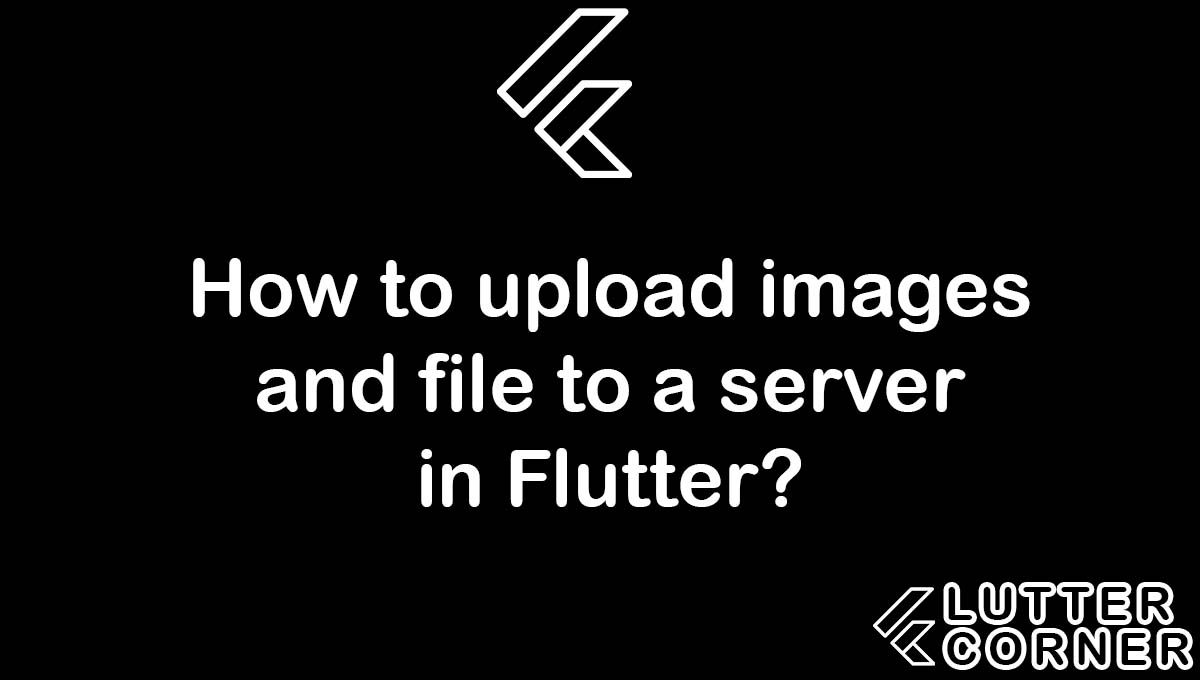 How to upload images and file to a server in Flutter, upload images and file to a server in Flutter, upload images and file in flutter, upload images to server in flutter, upload files to server in flutter