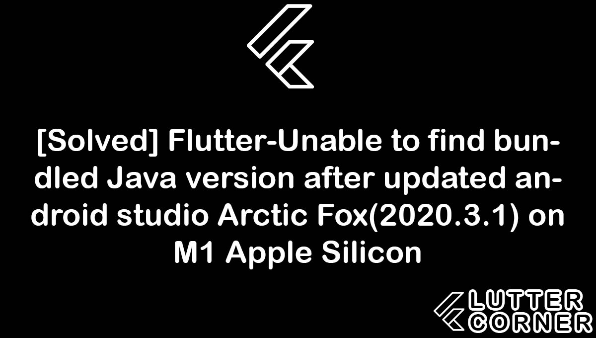 Flutter-Unable to find bundled Java version after updated android studio Arctic Fox(2020.3.1) on M1 Apple Silicon, Unable to find bundled Java version after updated android studio Arctic Fox, Unable to find bundled Java version flutter, flutter-unable to find bundled java, unable to find bundled java version after updated android