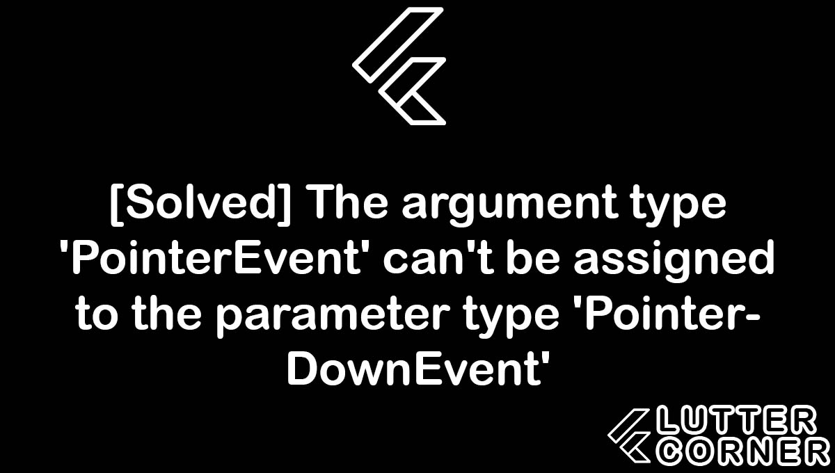 The argument type 'PointerEvent' can't be assigned to the parameter type 'PointerDownEvent', The argument type PointerEvent can't be assigned to the parameter type PointerDownEvent, The argument type PointerEvent can't be assigned, can't be assigned to the parameter type PointerDownEvent, flutter 2.5 error
