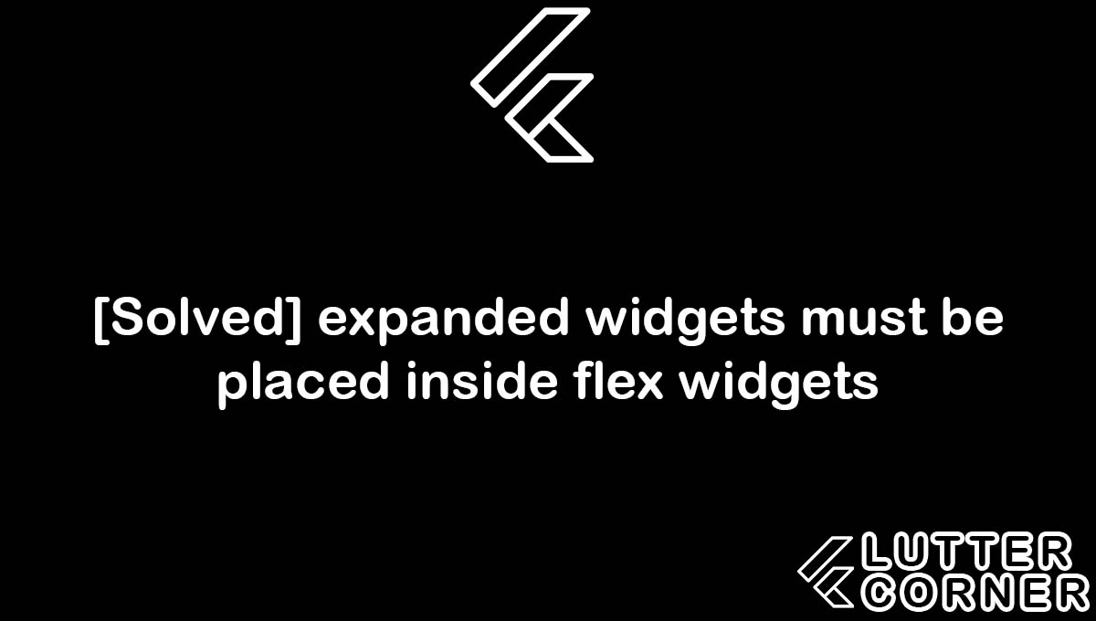expanded widgets must be placed inside flex widgets, incorrect use of parent data widget. expanded widgets must be placed inside flex widgets, widgets must be placed inside flex widgets, expanded widgets must be placed inside flex, expanded widgets must be placed