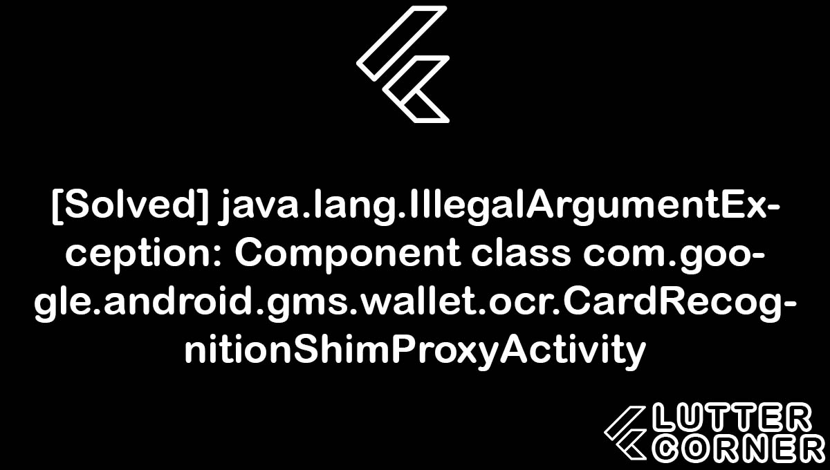 java.lang.IllegalArgumentException: Component class com.google.android.gms.wallet.ocr.CardRecognitionShimProxyActivity, Component class com.google.android.gms.wallet.ocr.CardRecognitionShimProxyActivity, java.lang.IllegalArgumentException, class com.google.android.gms.wallet.ocr.CardRecognitionShimProxyActivity, IllegalArgumentException: Component class com.google.android.gms.wallet.ocr.CardRecognitionShimProxyActivity